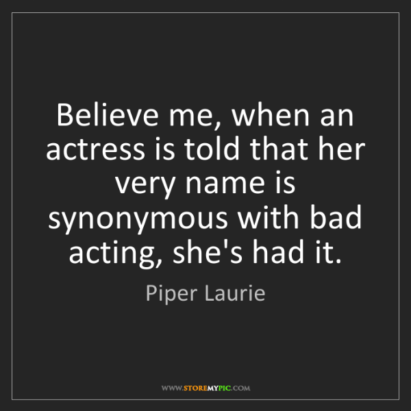 Piper Laurie: Believe me, when an actress is told that her very name...