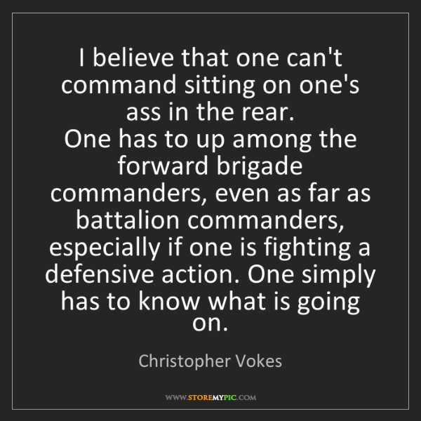 Christopher Vokes: I believe that one can't command sitting on one's ass...