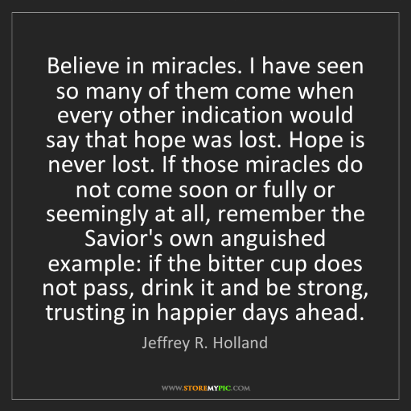 Jeffrey R. Holland: Believe in miracles. I have seen so many of them come...
