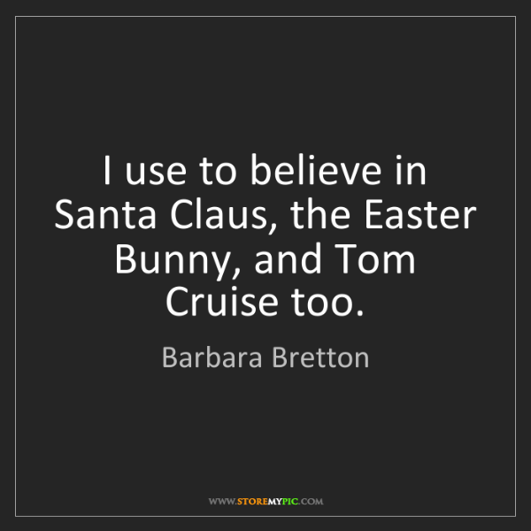 Barbara Bretton: I use to believe in Santa Claus, the Easter Bunny, and...