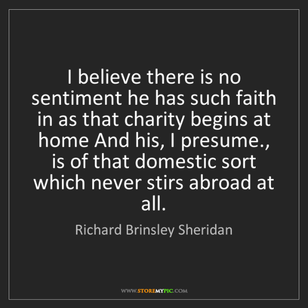Richard Brinsley Sheridan: I believe there is no sentiment he has such faith in...
