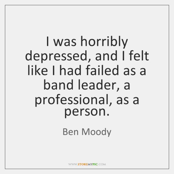 I was horribly depressed, and I felt like I had failed as ...