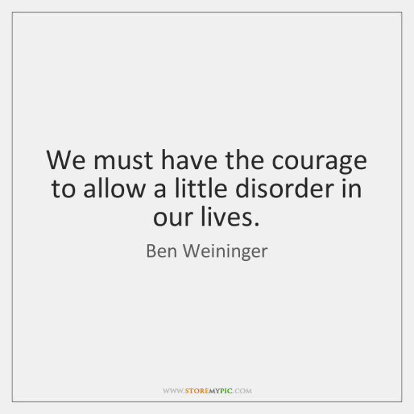 We must have the courage to allow a little disorder in our ...