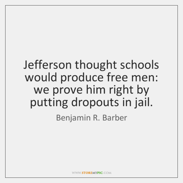 Jefferson thought schools would produce free men: we prove him right by ...