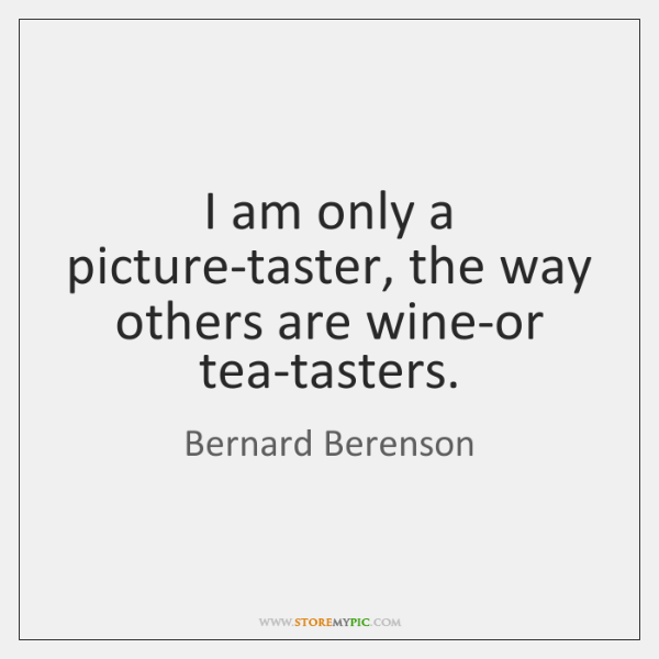 I am only a picture-taster, the way others are wine-or tea-tasters.