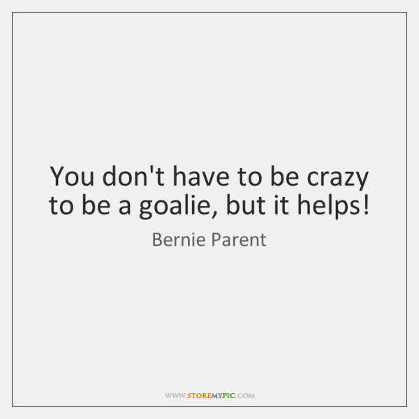 You don't have to be crazy to be a goalie, but it ...