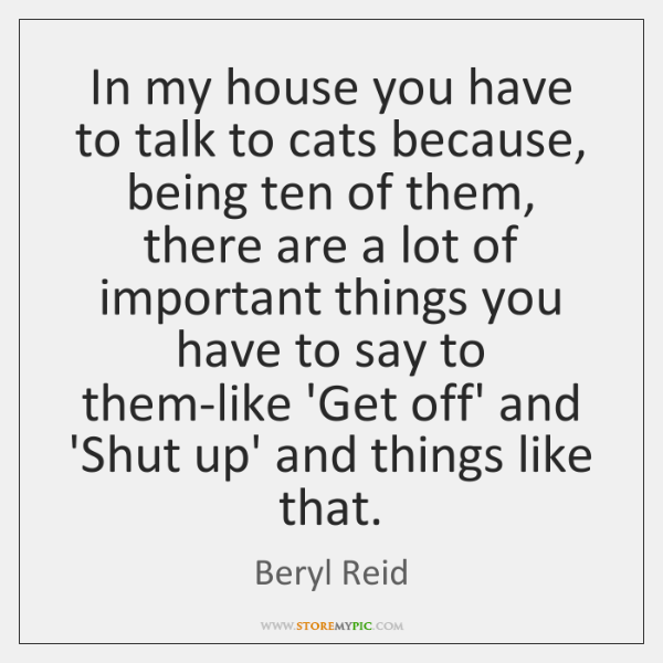 In my house you have to talk to cats because, being ten ...