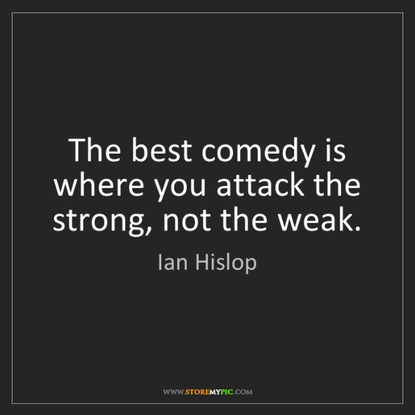 Ian Hislop: The best comedy is where you attack the strong, not the...