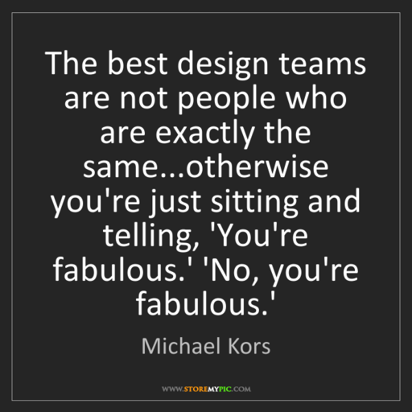 Michael Kors: The best design teams are not people who are exactly...