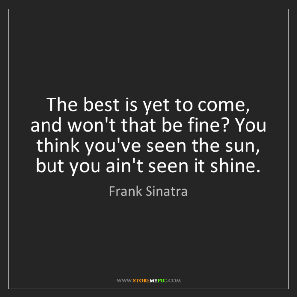 Frank Sinatra: The best is yet to come, and won't that be fine? You...