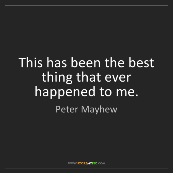 Peter Mayhew: This has been the best thing that ever happened to me.