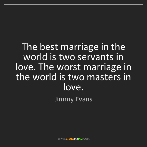 Jimmy Evans: The best marriage in the world is two servants in love....