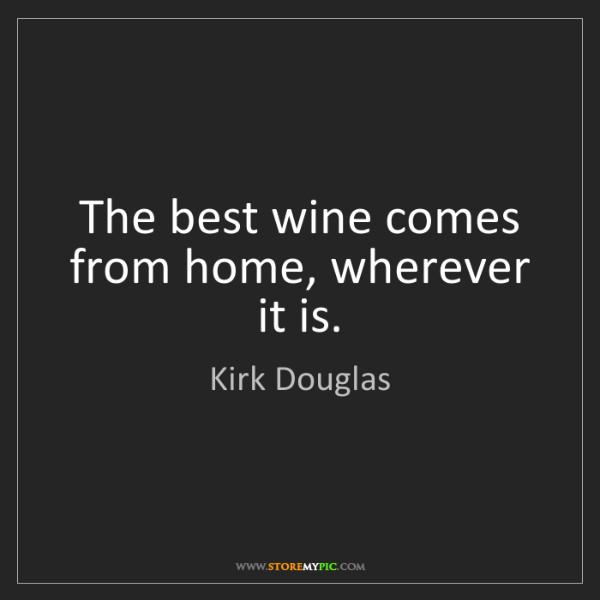 Kirk Douglas: The best wine comes from home, wherever it is.
