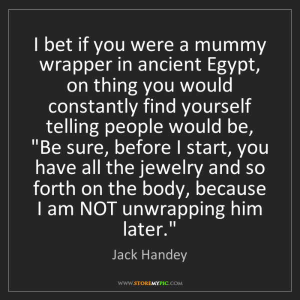 Jack Handey: I bet if you were a mummy wrapper in ancient Egypt, on...