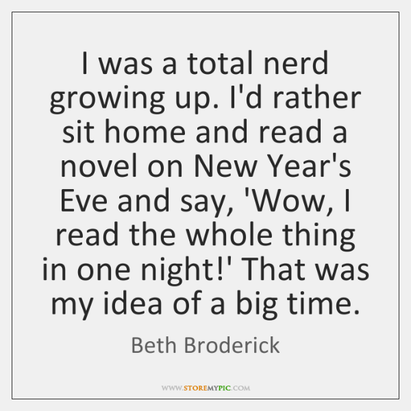 I was a total nerd growing up. I'd rather sit home and ...