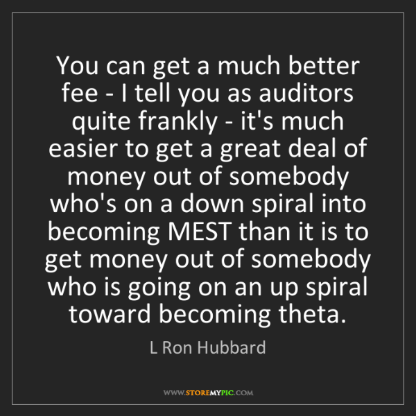L Ron Hubbard: You can get a much better fee - I tell you as auditors...