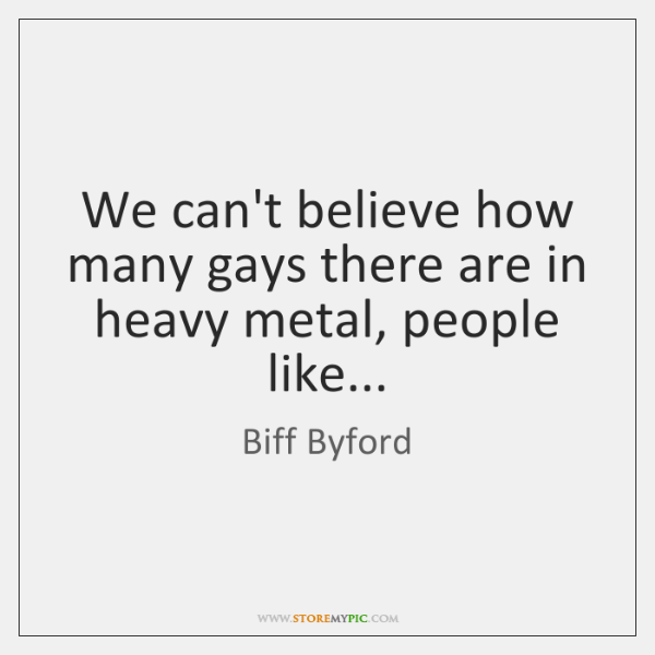 We can't believe how many gays there are in heavy metal, people ...