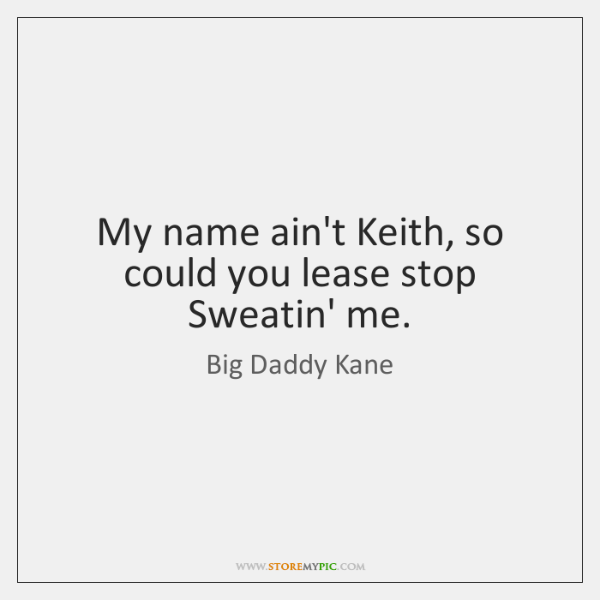 My name ain't Keith, so could you lease stop Sweatin' me.
