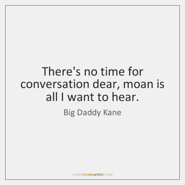 There's no time for conversation dear, moan is all I want to ...