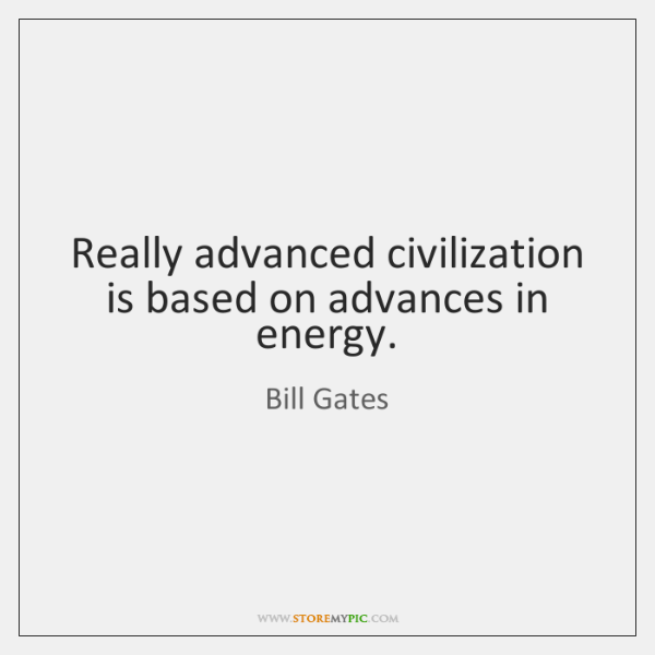 Really advanced civilization is based on advances in energy.