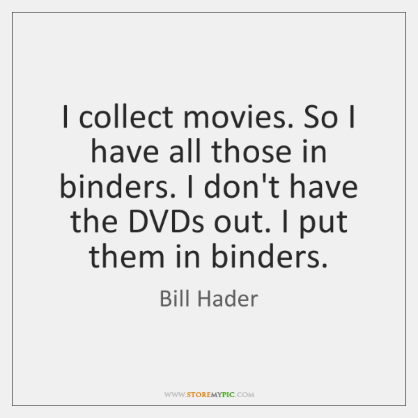 I collect movies. So I have all those in binders. I don't ...