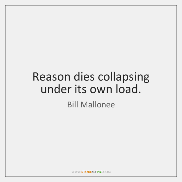 Reason dies collapsing under its own load.