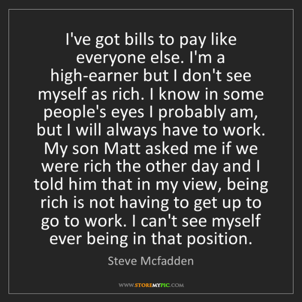 Steve Mcfadden: I've got bills to pay like everyone else. I'm a high-earner...