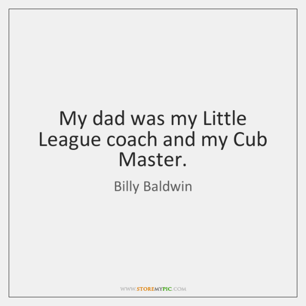 My dad was my Little League coach and my Cub Master.
