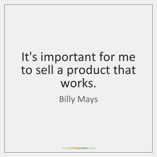 It's important for me to sell a product that works.