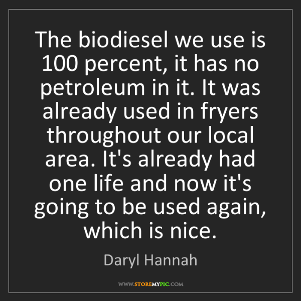 Daryl Hannah: The biodiesel we use is 100 percent, it has no petroleum...