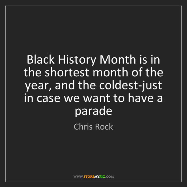 Chris Rock: Black History Month is in the shortest month of the year,...