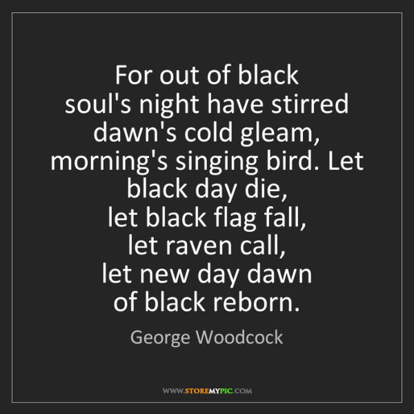 George Woodcock: For out of black   soul's night have stirred   dawn's...