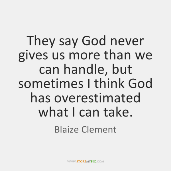 They say God never gives us more than we can handle, but ...