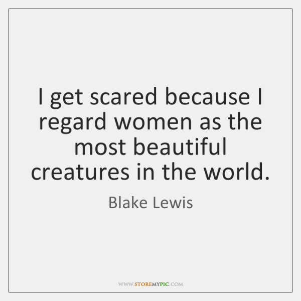 I get scared because I regard women as the most beautiful creatures ...