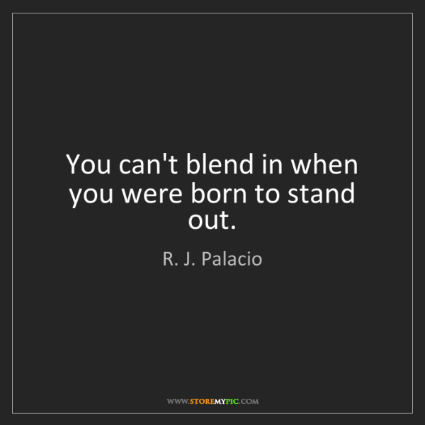 R. J. Palacio: You can't blend in when you were born to stand out.