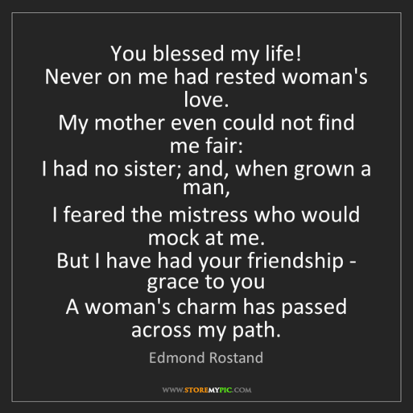 Edmond Rostand: You blessed my life!   Never on me had rested woman's...