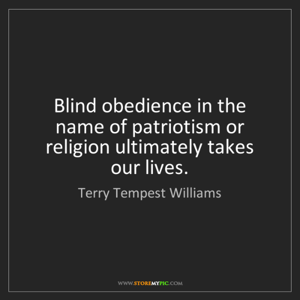 Terry Tempest Williams: Blind obedience in the name of patriotism or religion...