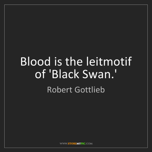 Robert Gottlieb: Blood is the leitmotif of 'Black Swan.'