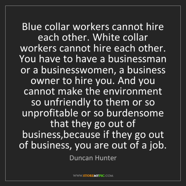Duncan Hunter: Blue collar workers cannot hire each other. White collar...
