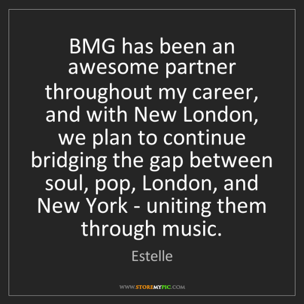 Estelle: BMG has been an awesome partner throughout my career,...