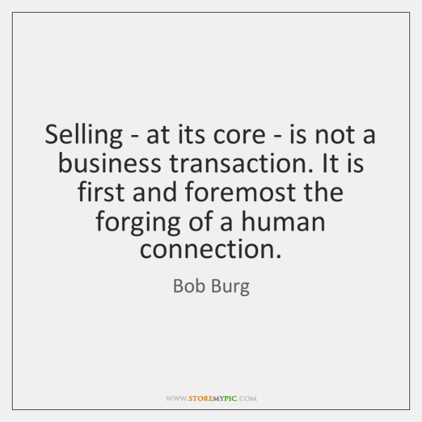 Selling - at its core - is not a business transaction. It ...