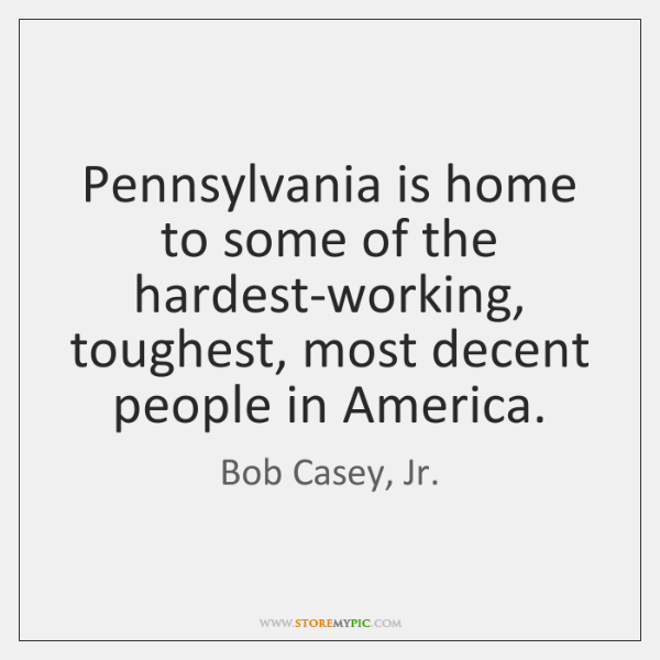 Pennsylvania is home to some of the hardest-working, toughest, most decent people ...
