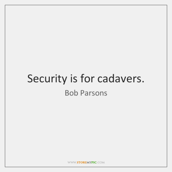Security is for cadavers.
