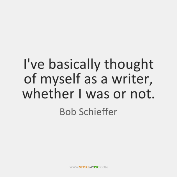 I've basically thought of myself as a writer, whether I was or ...