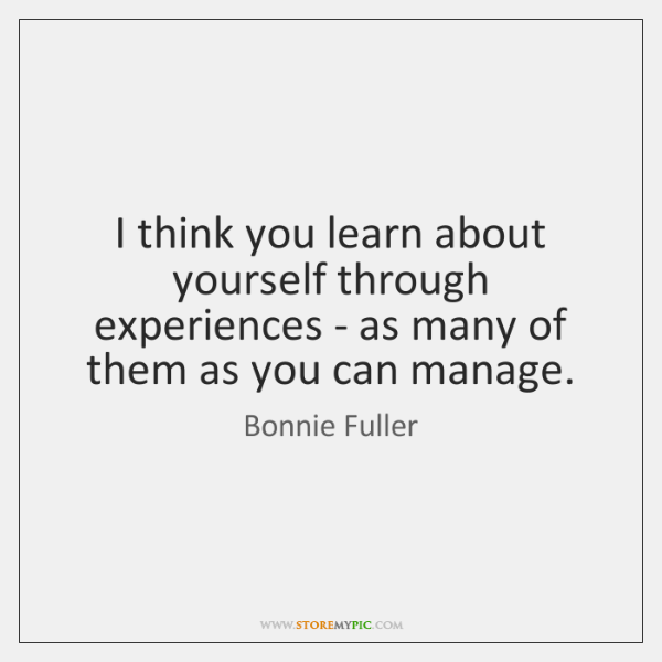 I think you learn about yourself through experiences - as many of ...