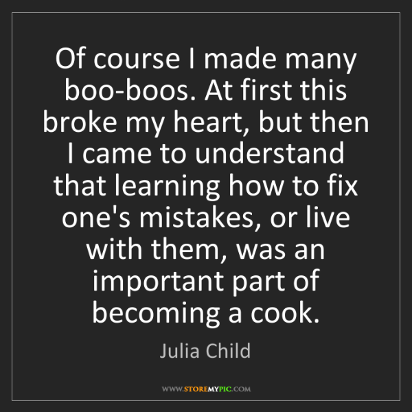 Julia Child: Of course I made many boo-boos. At first this broke my...