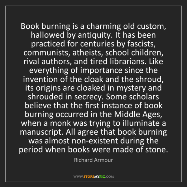 Richard Armour: Book burning is a charming old custom, hallowed by antiquity....