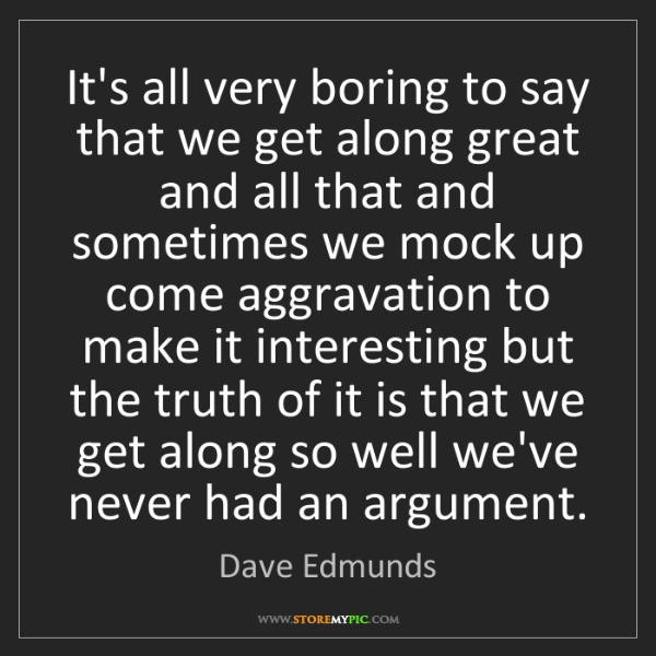 Dave Edmunds: It's all very boring to say that we get along great and...