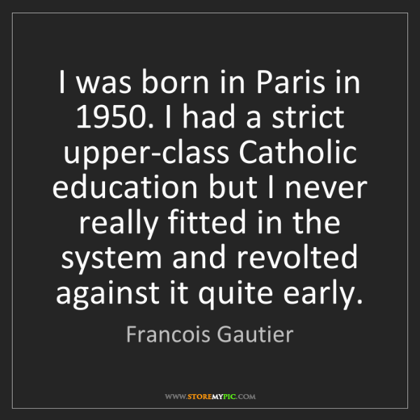 Francois Gautier: I was born in Paris in 1950. I had a strict upper-class...
