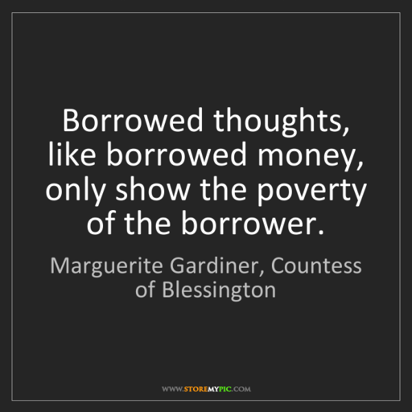 Marguerite Gardiner, Countess of Blessington: Borrowed thoughts, like borrowed money, only show the.